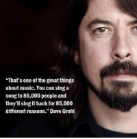 """Dave Grohl, Music, and A Song: """"That's one of the great things  about music. You can sing a  song to 85,000 people and  they'll sing it back for 85,000  different reasons."""" Dave Grohl <p>It's One Of The Great Things About Music.</p>"""