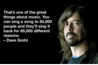 Dave Grohl, Music, and A Song: That's one of the great  things about music. You  can sing a song to 85,000  people and they'll sing it  back for 85,000 different  reasons  Dave Grohl <p>One Of The Great Things About Music.</p>