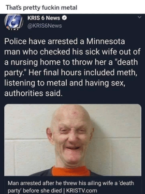 "Wait, Minnesota man and NOT Florida man?  DV6: Thats pretty fuckin metal  KRIS 6 News  @KRIS6News  Police have arrested a Minnesota  man who checked his sick wife out of  a nursing home to throw her a ""death  party."" Her final hours included meth,  listening to metal and having sex,  authorities said.  Man arrested after he threw his ailing wife a death  party' before she died 