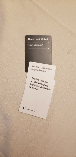 Ass, Cards Against Humanity, and Christmas: That's right, I killed  How, you ask?  German Chancellor  Angela Merkel.  Tearing that ass  up like wrapping  paper on Christmas  morning.  Cards Against Humanity I love Cards Against Humanity
