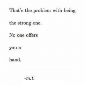 Http, Strong, and Net: That's the problem with being  the strong one.  No one offers  you a  hand  -m.t http://iglovequotes.net/