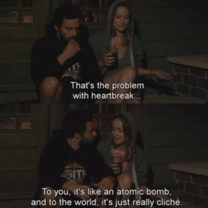 atomic: That's the problem  with heartbreak  To you, it's like an atomic bomb,  and to the world, it's just really cliché.