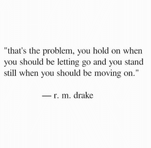 "Drake, You, and Still: ""that's the problem, you hold on when  you should be letting go and you stand  still when you should be moving on.""  r. m. drake"