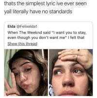 "The Weeknd, Dank Memes, and Lyric: thats the simplest lyric ive ever seen  yall literally have no standards  Elda @Felixelda1  When The Weeknd said ""I want you to stay,  even though you don't want me"" I felt that  Show this thread"