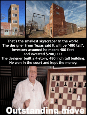 "Money, Texas, and World: That's the smallest skyscraper in the world.  The designer from Texas said It will be ""480 tall"".  Investors assumed he meant 480 feet  and invested $200,000  The designer built a 4-story, 480 inch tall building.  He won in the court and kept the money.  Outstanding ove"