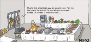 Death, Last Meal, and Been: That's the smartest guy on death row. For his  last meal he asked for an all-you-can-eat  buffet. It's been 2 months now...  WuMo Wullf  Morgenthaler