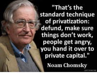 "Memes, Capital, and Capitalism: ""That's the  standard technique  of privatization:  defund, make sure  things don't work,  people get angry,  you hand it over to  private capital.""  Noam Chomsky  LEFT WING UK 'Secret' plans to close A&E departments could put lives at risk, leading doctors warn http://bit.ly/2fRjfto #NHS"
