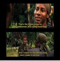 Memes, Tropic Thunder, and True: That's the theme song for  The Jeffersons. You really need help  Yeah. Just 'cause it's the theme song,  don't make it not true Tropic Thunder
