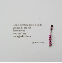 Smile, The Thing, and Sun: That's the thing about a smile  you can be the sun  for someone  who can't see  through the clouds  gemma troy
