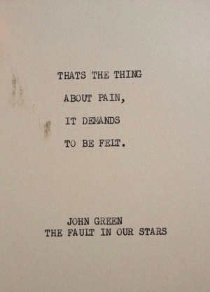 Demands: THATS THE THING  ABOUT PAIN  IT DEMANDS  TO BE FELT.  JOHN GREEN  THE FAULT IN OUR STARS