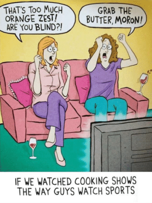 Family, Sports, and Too Much: THAT'S Too MUCH  ORANGE ZEST!  ARE YOU BLIND?!  GRAB THE  BUTTER, MORON!  IF WE WATCHED COOKING SHOWS  THE WAY GUYS WATCH SPORTS sasskarian:  mollotov:literally my hall right now …you say this like this isn'thow my family and i watch cooking shows.…wine included.
