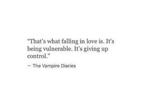"Love, Control, and Vampire Diaries: ""That's what falling in love is. It's  being vulnerable. It's giving up  control.""  The Vampire Diaries"