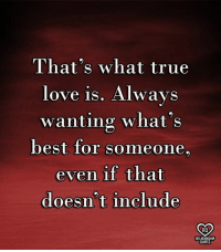true love: That's what true  love is. Always  wanting what's  best for someone.  even if that  doesn't include  RO  RELATIONSHIP  QUOTES