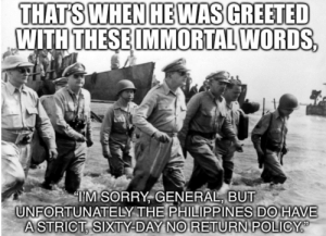 Sorry, History, and Philippines: THATS WHEN HEWAS GREETED  WITH THESE IMMORTAL WORDS,  TM SORRY, GENERAL, BUT  UNFORTUNATELY THE PHILIPPINES DO HAVE  ASTRICT, SIXTY-DAY NO RETURN POLICY It's in the fine print