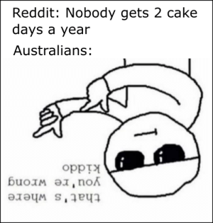 It's True: that's where  you're wrong  kiddo  Australians:  days a year  Reddit: Nobody gets 2 cake It's True