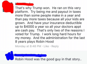 Money, Tumblr, and Taxes: That's why Trump won. He ran on this very  platform. Try being me and payout in taxes  more than some people make in a year and  than pay more taxes because all your kids are  grown. And have your insurance deductible  up to $4000 a year so all your doctors appt  are cash pay. That's only two of the reasonsl  voted for Trump. I work long hard hours for  my money. And the administration for the last  8 years plays Robin Hood  Monday at 8:48 PM Like Reply  Robin Hood was the good guy in that story.. memehumor:  That would make you the villain…