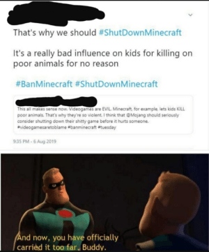 Animals, Bad, and Dank: That's why we should #ShutDown Minecraft  It's a really bad influence on kids for killing on  poor animals for no reason  #BanMinecraft #ShutDownM inecraft  This all makes sense now. Videogames are EVIL. Minecraft, for example, lets kids KILL  poor animals. That's why they're so violent. I think that @Mojang should seriously  consider shutting down their shitty game before it hurts someone.  #videogamesaretoblame #banminecraft #tuesday  9:35 PM-6 Aug 2019  And now, you have officially  carried it too far, Buddy. Found on dank memes thought it should be here (credit: u/YoungUrg)