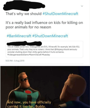 Animals, Bad, and Minecraft: That's why we should #ShutDown Minecraft  It's a really bad influence on kids for killing on  poor animals for no reason  #BanMinecraft #ShutDownMinecraft  This all makes sense now. Videogames are EVIL. Minecraft, for example, lets kids KILL  poor animals. That's why they're so violent. I think that @Mojang should seriously  consider shutting down their shitty game before it hurts someone.  #videogamesaretoblame #banminecraft #tuesday  9:35 PM -6 Aug 2019  And now, you have officially  carried it too far, Buddy. They have crossed the line