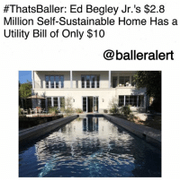 "Definitely, Memes, and Free:  #ThatsBaller: Ed Begley Jr. 's $2.8  Million Self-Sustainable Home Has a  Utility Bill of Only $10  @balleralert ThatsBaller: Ed Begley Jr.'s $2.8 Million Self-Sustainable Home Has a Utility Bill of Only $10-blogged by @thereal__bee ⠀⠀⠀⠀⠀⠀⠀⠀⠀ ⠀⠀ Star of ""St. Elsewhere"", Ed Begley Jr., is definitely one to envy as his newly built L.A. home is completely self-sustainable,leaving him with a utility bill of only $10 a month. ⠀⠀⠀⠀⠀⠀⠀⠀⠀ ⠀⠀ The one of a kind home in the Studio City neighborhood was a 5-year project from architect Scott Harris of Building Construction Group. ⠀⠀⠀⠀⠀⠀⠀⠀⠀ ⠀⠀ Built from the ground up, Ed was able to get: eco-friendly solar panels, recycled wood, a chlorine free pool purified by an ozone system, a unit that recycles A-C water to use on the plants, and a motion-sensored water heating system to heat water before it's turned on. ⠀⠀⠀⠀⠀⠀⠀⠀⠀ ⠀⠀ Not to mention the tile in the master bathroom, which is composed of recycled bottles. ⠀⠀⠀⠀⠀⠀⠀⠀⠀ ⠀⠀ Ed spent $2.8 Million to build this magnificent home but it would have cost more to build with traditional materials."