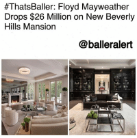 ThatsBaller: Floyd Mayweather Drops $26 Million on New Beverly Hills Mansion-blogged by @thereal__bee (swipe) ⠀⠀⠀⠀⠀⠀⠀⠀⠀ ⠀⠀ After taking a 'W' in his fight against ConorMcGregor, FloydMayweather has already put part of his $300 million earnings to use. ⠀⠀⠀⠀⠀⠀⠀⠀⠀ ⠀⠀ The Los Angeles Times reports, Mayweather purchased a 6 bed, 9 bath, 15,096-square-foot mansion in BeverlyHills for a whopping $25.5 million. ⠀⠀⠀⠀⠀⠀⠀⠀⠀ ⠀⠀ The home was originally listed at $28.95 million, and despite him saving $3.4 million to buy the home, Mayweather has already spent $500,000 on just furnishing the lavish house. ⠀⠀⠀⠀⠀⠀⠀⠀⠀ ⠀⠀ The home features a guest house, full theater, and an outdoor-entertainment area with a pool.:  #ThatsBaller: Floyd Mayweather  Drops $26 Million on New Beverly  Hills Mansion  @balleralert ThatsBaller: Floyd Mayweather Drops $26 Million on New Beverly Hills Mansion-blogged by @thereal__bee (swipe) ⠀⠀⠀⠀⠀⠀⠀⠀⠀ ⠀⠀ After taking a 'W' in his fight against ConorMcGregor, FloydMayweather has already put part of his $300 million earnings to use. ⠀⠀⠀⠀⠀⠀⠀⠀⠀ ⠀⠀ The Los Angeles Times reports, Mayweather purchased a 6 bed, 9 bath, 15,096-square-foot mansion in BeverlyHills for a whopping $25.5 million. ⠀⠀⠀⠀⠀⠀⠀⠀⠀ ⠀⠀ The home was originally listed at $28.95 million, and despite him saving $3.4 million to buy the home, Mayweather has already spent $500,000 on just furnishing the lavish house. ⠀⠀⠀⠀⠀⠀⠀⠀⠀ ⠀⠀ The home features a guest house, full theater, and an outdoor-entertainment area with a pool.
