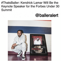 """Kendrick Lamar, Memes, and The Voice:  #ThatsBaller: Kendrick Lamar Will Be the  Keynote Speaker for the Forbes Under 30  Summit  @balleralert  DAMN  RIAA CERT  DOUBLE PLATINUM ThatsBaller: Kendrick Lamar Will Be the Keynote Speaker for the Forbes Under 30 Summit-blogged by @thereal__bee ⠀⠀⠀⠀⠀⠀⠀⠀⠀ ⠀⠀ KendrickLamar is set to be the keynote speaker for the fourth annual Forbes Under 30 Summit. ⠀⠀⠀⠀⠀⠀⠀⠀⠀ ⠀⠀ The four-day event is taking place at Boston's City Hall Plaza and will feature addresses from other artists, influencers, and activities such as DeRayMckesson, SkylarGrey, and TylerOakley. ⠀⠀⠀⠀⠀⠀⠀⠀⠀ ⠀⠀ Lamar's keynote will be a conversation with Forbes Senior Editor of Media and Entertainment, Zack O'Malley Greenburg. ⠀⠀⠀⠀⠀⠀⠀⠀⠀ ⠀⠀ """"Kendrick Lamar is the voice of the under-30 generation, and we can't wait to hear more from him,"""" says Greenburg in a statement. """"Not only does he write and record groundbreaking songs, but he also embodies the same sort of spirit, drive and thoughtful passion of his peers across science, tech, the arts and beyond. Forbes is honored to host him in Boston."""""""