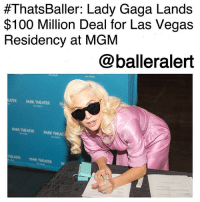 Anaconda, Britney Spears, and Lady Gaga:  #ThatsBaller: Lady Gaga Lands  $100 Million Deal for Las Vegas  Residency at MGM  @balleralert  ATER ARK THEATERA  ARK THEATER TARK THEA ThatsBaller: Lady Gaga Lands $100 Million Deal for Las Vegas Residency at MGM-blogged by @thereal__bee ⠀⠀⠀⠀⠀⠀⠀⠀⠀ ⠀⠀ LadyGaga has reportedly inked an almost $100 Million deal for a Las Vegas residency at the MGM Park Theater. ⠀⠀⠀⠀⠀⠀⠀⠀⠀ ⠀⠀ The deal closed this past weekend and it looks like Gaga will be heading to Sin City in late 2018. ⠀⠀⠀⠀⠀⠀⠀⠀⠀ ⠀⠀ Sources say that Gaga is set to perform 74 dates, with the possibility of the schedule being extended. In comparison to her counterparts, Gaga's deal is top of the line. Pop star Britney Spears' contract with Planet Hollywood was only for $30 Million and included a two-year commitment. ⠀⠀⠀⠀⠀⠀⠀⠀⠀ ⠀⠀ Gaga broke the news on social media with posts of the deal being signed and a toast with Bill Hornbuckle, president of MGM Resorts International, Chris Baldizan SVP of entertainment booking and development at MGM Resorts, and Richard Sturm, president and COO of sports and entertainment.