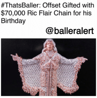 """ThatsBaller: Offset Gifted with $70,000 Ric Flair Chain for his Birthday-blogged by @thereal__bee (video courtesy of @tmz) ⠀⠀⠀⠀⠀⠀⠀⠀⠀ ⠀⠀ We all know rapper Offset enjoys the shinier things in life, and now in honor of his 26th birthday, the rapper has received a new gift from the CEO of his label, Pierre """"Pee"""" Thomas. ⠀⠀⠀⠀⠀⠀⠀⠀⠀ ⠀⠀ Pee has been known to keep some of rap's hottest stars shining. He was also responsible for blinging out GucciMane and KeyshiaKaior at their wedding. ⠀⠀⠀⠀⠀⠀⠀⠀⠀ ⠀⠀ In honor of Offset's birthday though, Pee gifted him with a Ric Flair chain. The chain features 27 carats on the chain and 25 carats on the pendant. ⠀⠀⠀⠀⠀⠀⠀⠀⠀ ⠀⠀ The chain reportedly cost a whopping $70,000.:  #ThatsBaller: Offset Gifted with  $70,000 Ric Flair Chain for his  Birthday  @balleralert ThatsBaller: Offset Gifted with $70,000 Ric Flair Chain for his Birthday-blogged by @thereal__bee (video courtesy of @tmz) ⠀⠀⠀⠀⠀⠀⠀⠀⠀ ⠀⠀ We all know rapper Offset enjoys the shinier things in life, and now in honor of his 26th birthday, the rapper has received a new gift from the CEO of his label, Pierre """"Pee"""" Thomas. ⠀⠀⠀⠀⠀⠀⠀⠀⠀ ⠀⠀ Pee has been known to keep some of rap's hottest stars shining. He was also responsible for blinging out GucciMane and KeyshiaKaior at their wedding. ⠀⠀⠀⠀⠀⠀⠀⠀⠀ ⠀⠀ In honor of Offset's birthday though, Pee gifted him with a Ric Flair chain. The chain features 27 carats on the chain and 25 carats on the pendant. ⠀⠀⠀⠀⠀⠀⠀⠀⠀ ⠀⠀ The chain reportedly cost a whopping $70,000."""