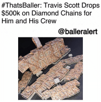 "Bling, Memes, and Migos:  #ThatsBaller: Travis Scott Drops  $500k on Diamond Chains for  Him and His Crew  @balleralert ThatsBaller: Travis Scott Drops $500k on Diamond Chains for Him and His Crew-blogged by @thereal__bee ⠀⠀⠀⠀⠀⠀⠀⠀⠀ ⠀⠀ Though rapper TravisScott is reportedly preparing for his new bundle of joy, that doesn't mean he can't still splurge on his crew. ⠀⠀⠀⠀⠀⠀⠀⠀⠀ ⠀⠀ According to TMZ, Scott dropped $500,000 on 9 chains for him and his crew. The rapper reportedly bought a ""Flame Boy"" 80-carat chain for himself and 8 Cactus Jack chains for his team. ⠀⠀⠀⠀⠀⠀⠀⠀⠀ ⠀⠀ The Cactus Jack refers to Scott's record label, Cactus Jack Records which was launched this year. The chains are also said to be a celebratory gift for his upcoming album with Quavo from Migos. ⠀⠀⠀⠀⠀⠀⠀⠀⠀ ⠀⠀ Scott ordered the new bling from celeb jeweler ElliotAvianne of Avianne Jewelers in New York City."