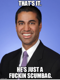 "Advice, Tumblr, and Animal: THATSIT  HE'S JUST A  FUCKIN SCUMBAG  imgflip.com <p><a href=""http://advice-animal.tumblr.com/post/168583333519/scumbag-ajit-pai"" class=""tumblr_blog"">advice-animal</a>:</p>  <blockquote><p>Scumbag Ajit Pai</p></blockquote>"