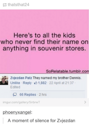 Tumblr, Imgur, and Kids: thatsthat24  Here's to all the kids  who never find their name on  anything in souvenir stores.  SoRelatable.tumblr.com  Zvjezdan Patz They named my brother Dennis.  Unlike Reply 1,882 22 April at 21:37  Edited  66 Replies 2 hrs  imgur.com/gallery/5irbrwT  phoenyxangel:  A moment of silence for Zvjezdan Let us all bow our heads
