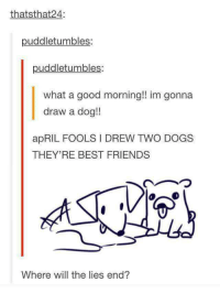 """Dogs, Friends, and Good Morning: thatsthat24:  puddletumbles:  puddletumbles:  what a good morning!! im gonna  draw a dog!!  apRIL FOOLS I DREW TWO DOGS  THEY'RE BEST FRIENDS  Where will the lies end? <p>Top 10 Bamboozles via /r/wholesomememes <a href=""""https://ift.tt/2I6tpqk"""">https://ift.tt/2I6tpqk</a></p>"""