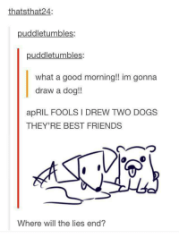 Dogs, Friends, and Good Morning: thatsthat24:  puddletumbles:  puddletumbles:  what a good morning!! im gonna  draw a dog!  apRIL FOOLS I DREW TWO DOGS  THEY'RE BEST FRIENDS  ︵つ  Where will the lies end? <p>Your lie in April</p>