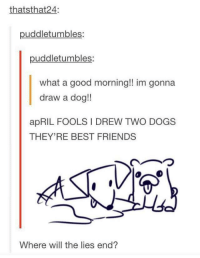 Dogs, Friends, and Good Morning: thatsthat24:  puddletumbles:  puddletumbles:  what a good morning!! im gonna  draw a dog!!  apRIL FOOLS I DREW TWO DOGS  THEY'RE BEST FRIENDS  ︵つ  Where will the lies end? Where will the lies end? 😃