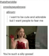 Goosing: thatstheriddle:  crowleyseyebrows:  allinom  i want to be cute and adorable  but I want people to fear me  You're such a silly goose!