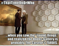 """Memes, Saw, and Tardis:  #ThatTimeOnDrWho  When you saw the  round things""""  and realized the Under-Gallery is  probably The curator's TARDIS."""