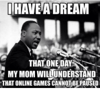 Memes, Games, and Mom: THAVE ADREAN  THAT ONEDAY  MY MOM WILUNDERSTAND  THAT ONLINE GAMES CANNOTBEPAUSED