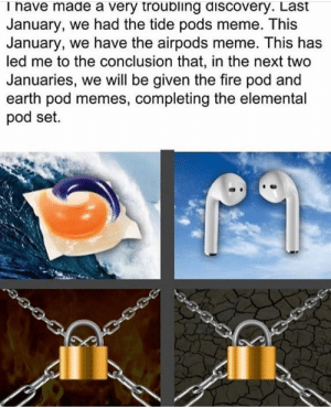 About time to find out what the fire pod or earth pod is: Thave made a very troubling discovery. Last  January, we had the tide pods meme. This  January, we have the airpods meme. This has  led me to the conclusion that, in the next two  Januaries, we will be given the fire pod and  earth pod memes, completing the elemental  pod set. About time to find out what the fire pod or earth pod is