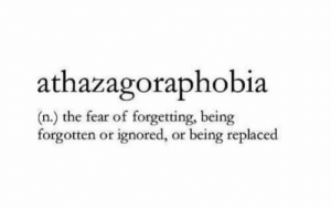 The Fear: thazagoraphobia  (n.) the fear of forgetting, being  forgotten or ignored, or being replaced