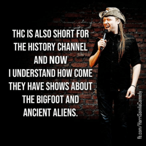 It helps if you have some before watching too… or so I have heard: THC IS ALSO SHORT FOR  THE HISTORY CHANNEL  AND NOW  TUNDERSTAND HOW COME  THEY HAVE SHOWS ABOUT  THE BIGFOOT AND  ANCIENT ALIENS.  fb.com/HarriSoinilaComedy It helps if you have some before watching too… or so I have heard