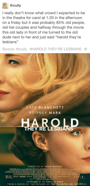 """Dude, Friday, and Huh: thcully  I really don't know what crowd I expected to be  in the theatre for carol at 1:20 in the afternoon  on a friday but it was probably 85% old people,  old het couples and halfway through the movie  this old lady in front of me turned to the old  dude next to her and just said """"harold they're  lesbians""""  Source: thcully #HAROLD THEY'RE LESBIANS #1   CATE BLANCHETT  ROONEY MARA  ESBIAN  DIRECTED BY TODD HAYNES  SCREENPLAY BY PHYLLIS NAGY  FROM A NOVEL BY THE AUTHOR OF THE TALENTED MR. RIPLEY hroofitz: giant-black-cat-huh:  systlin:  jettblacckheartt:  therothwoman:  booksavvy:  Always Reblog  THE ORIGIN   THIS IS WHERE ITS FROM…HOLY FUCK… IVE ONLY EVER SEEN PEOPLE MENTION THIS  A HOLY IMAGE   This is iconic   OMG IVE BEVER SEEN THE THE ORIGINAL POST UNTIL NOW!!!!!"""