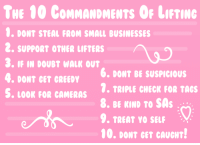 Yo, Doubt, and Check: THE 00 CoMMANDMENTS OF LIFTING  0. DONT STEAL FROM SMALL BUSINESSES  2. SUPPORT OTHER LIFTERS  3. IF IN DOUBT WALK OUT  4. DONT GET GREEDY  S. LOOR FOR CAMERAS . TRIPLE CHECK FOR TAcs  6, DONT BE SUSPICIOUS  9. TREAT YO SELF  00. DONT GET CAUGHT!