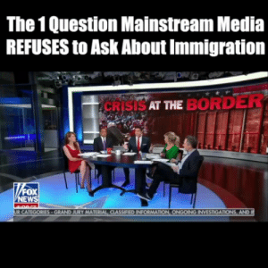 This is the ONE question the mainstream media refuses to ask about immigration.: The 1 Question Mainstream Media  REFUSES to Ask About Immigration  CRISISAT ME BORDER  EW  MATERIAL CLASSIFIED INFORMAT  AND This is the ONE question the mainstream media refuses to ask about immigration.