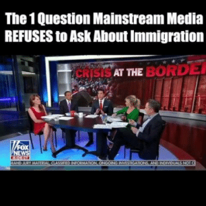 This is the ONE question the mainstream media refuses to ask about immigration.: The 1 Question Mainstream Media  REFUSES to Ask About Immigration  SAT THE BORD  FOX  EW  RAND JURY MATERIAL CIASSIFIED INFORMATION, ONGOING INVESTIGATIONS, AND INDIVIDUALS NOT This is the ONE question the mainstream media refuses to ask about immigration.