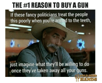 God, Guns, and Memes: THE #1 REASON TO BUYA GUN  If these fancy politicians treat the people  this poorly when you're armed to the teeth,  just imagine what they'll be willing to do  once they ve taken away all your guns That is why we have the 2nd Amendment, to protect our god given rights from the government. PASS THIS ON! Cold Dead Hands