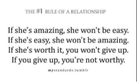 Life, Love, and Target: THE #1 RULE OF A RELATIONSHIP  If she's amazing, she won't be easy.  If she's easy, she won't be amazing.  If she's worth it, you won't give up.  If you give up, you're not worthy.  mystandards.tumblr remanence-of-love:  Don't give up, it'll be worth it!   Follow for more relatable love and life quotes!!