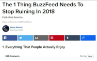 <p>With all of this commotion let's fix the real problem here</p>: The 1 Thing BuzzFeed Needs To  Stop Ruining In 2018  First of all, America.  Posted on December 27, 2017, at 3:16 p.m.  Nave Rednal  BuzzFeed Staff  1. Everything That People Actually Enjoy  1058 Comments  Sort by Top <p>With all of this commotion let's fix the real problem here</p>