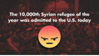 The current vetting process for Syrian refugees can not guarantee that all potential terrorists are screened, endangering the lives of Americans.: The 10,000th Syrian refugee of the  year was admitted to the U.S. today The current vetting process for Syrian refugees can not guarantee that all potential terrorists are screened, endangering the lives of Americans.