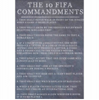 Bad, Club, and Fifa: THE 10 FIFA  COMMANDMENTS  1. THOU SHALT NEVER WALK IN FRONT OF THE SCREEN  WHEN A GAME IS BEING PLAYED  2. THOU SHALT ABIDE BY THE SHOTGUN RULES WHEN  SELECTING WHO GOES FIRST.  3. THOU SHALTNEVER PAUSE THE GAME TO TEXT A  WOMAN BACK  4. IF A LOSs OF OVER 5 GOALS OCCURS, ONE MUST  PRODUCE A LETTER. IF A LOSS OF OVER 10 GOALS  OCCURS, ONE MUST PRODUCE A LETTER, A VIDEO  AND A PHONE CALL TO THE VICTOR'S MOTHER  EXPLAINING HOW THEIR CHILD IS A SUPERIOR BEING  5. THOU SHALT ACCEPT THAT ONE QUICK GAME WILL  ALWAYS LEAD TO MORE.  6. THOU SHALT NOT LOOK AT THE OPPONENT'S  CONTROLLER DURING A PENALTY  7. THOU SHALT NOT SEEK OUT A TEAM'S BEST PLAYER  AND AIM TO INJURE  8. THOU SHALT NOT WATCH REPLAYS OF BAD GOALS  9. WHEN A PLAYER CHOOSES A CLUB TEAM, THOU  SHALT NOT CHOOSE AN INTERNATIONAL SIDE  10. THOU SHALT ALWAYS ALLOW WHOEVER'S HOUSE  IT IS TO BE PLAYER 1. With FIFA 18 on its way, reminder to all 👌🏽⚽️🏆 Rules Commandments