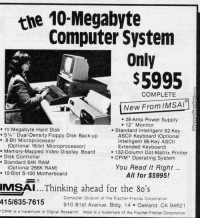 """What an advertisement for a high end computer system looked like in the 1980's...  www.memecenter.com/fun/2912827/we-amp-039-ve-come-a-long-way  Want more? Follow us on twitter at http://twitter.com/MemeCenter: the 10-Megabyte  Computer System  Only  $5995  COMPLETE  New From IMSAI  28-Amp Power Supply  12"""" Monitor  10 Megabyte Hard Disk  Standard Intelligent 62 Key  5 Dual Density Floppy Disk Back-up  ASCII Keyboard (Optional  8-Bit Microprocessor  Intelligent 86 Key ASCII  (Optional 16bit Microprocessor)  Extended Keyboard)  Memory Mapped Video Display Board  132-Column Dot Matrix Printer  Disk Controller  CPIM Operating System  Standard 64K RAM  You Read It Right  (Optional 256K RAM)  10 Slot S-100 Motherboard  All for $5995!  IMSAI  Thinking ahead for the 8o's  415/635-7615  Computer Division of the Fischer Freitas Corporation  910 81st Avenue, Bldg. 14 Oakland CA 94621  CPM is a trademark of Digital Research. Imsa is a trademark of the Fischer Freitas Corporation What an advertisement for a high end computer system looked like in the 1980's...  www.memecenter.com/fun/2912827/we-amp-039-ve-come-a-long-way  Want more? Follow us on twitter at http://twitter.com/MemeCenter"""