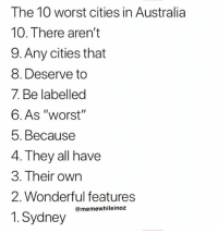 "Instagram, Memes, and Australia: The 10 worst cities in Australia  10. There aren't  9. Any cities that  8. Deserve to  7 Be labelled  6. As ""worst""  5. Because  4. They all have  3. Their own  2. Wonderful features  @memewhileinoz  1 Sydney Follow our Instagram @ memewhileinoz"